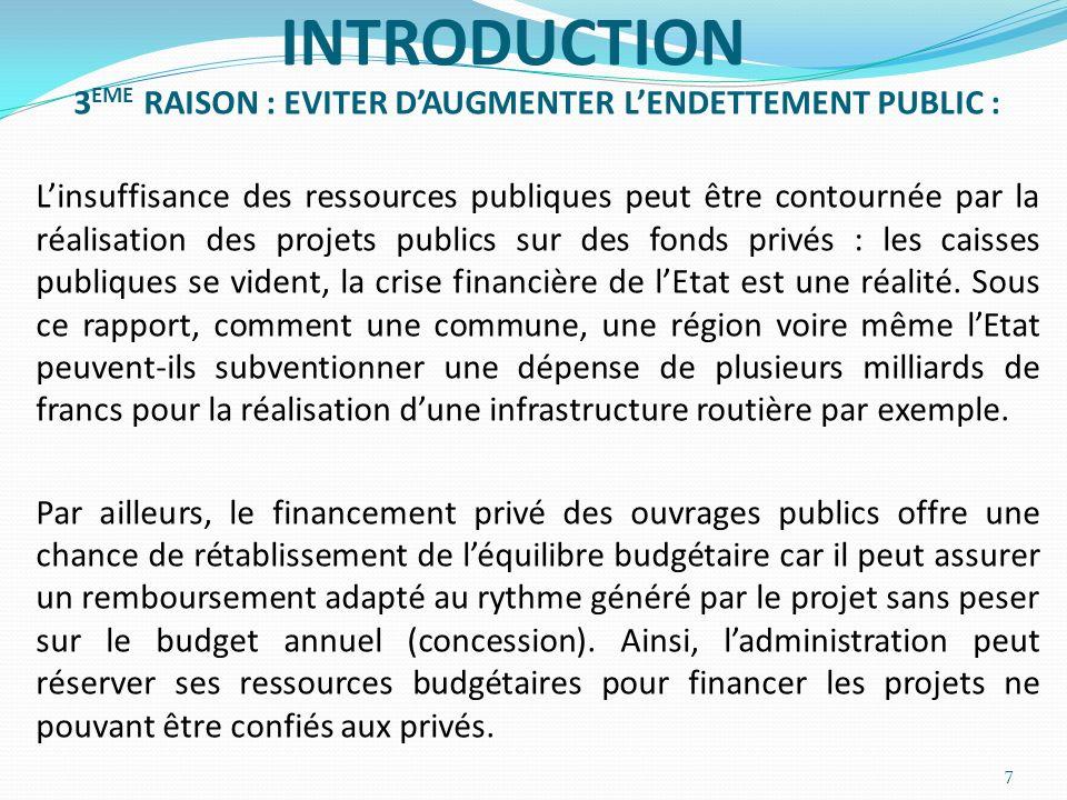 INTRODUCTION 3 EME RAISON : EVITER DAUGMENTER LENDETTEMENT PUBLIC : Linsuffisance des ressources publiques peut être contournée par la réalisation des