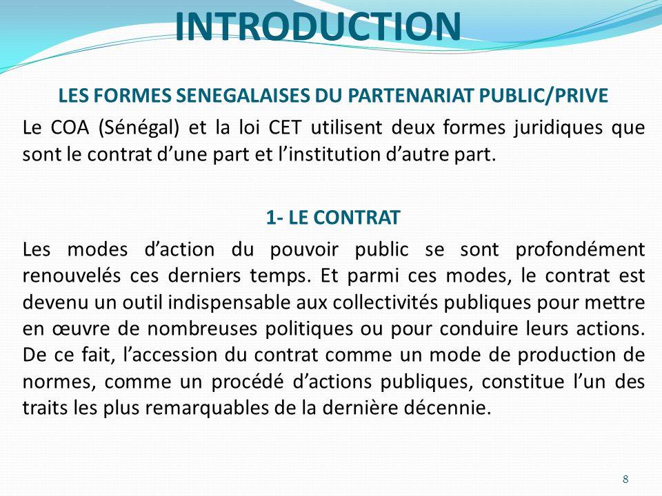 INTRODUCTION LES FORMES SENEGALAISES DU PARTENARIAT PUBLIC/PRIVE Le COA (Sénégal) et la loi CET utilisent deux formes juridiques que sont le contrat d