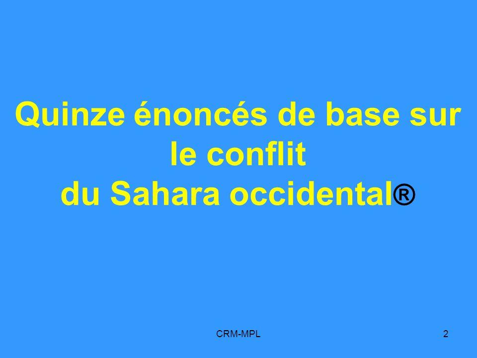 CRM-MPL93 14 Le peuple du Sahara occidental a la « légitimité de la lutte » quil mène pour obtenir la jouissance de ce droit à lautodétermination et à lindépendance du peuple du Sahara occidental Quinze énoncés de base sur le conflit du Sahara occidental A/RES/2625_1970 A/RES/34-37_1979 A/RES/35-19_1980