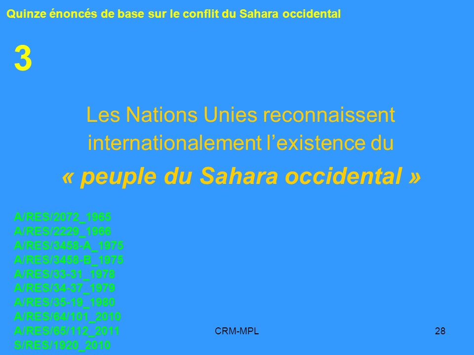 CRM-MPL28 3 Les Nations Unies reconnaissent internationalement lexistence du « peuple du Sahara occidental » Quinze énoncés de base sur le conflit du