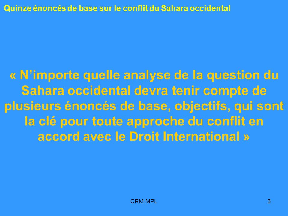 CRM-MPL3 « Nimporte quelle analyse de la question du Sahara occidental devra tenir compte de plusieurs énoncés de base, objectifs, qui sont la clé pour toute approche du conflit en accord avec le Droit International » Quinze énoncés de base sur le conflit du Sahara occidental