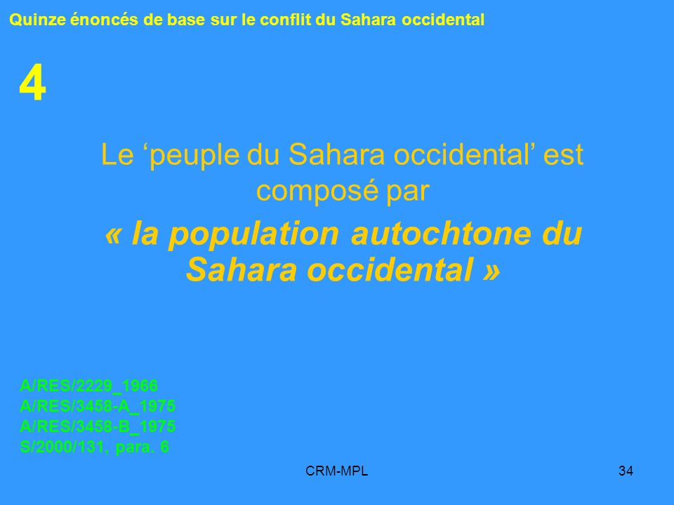 CRM-MPL34 4 Le peuple du Sahara occidental est composé par « la population autochtone du Sahara occidental » Quinze énoncés de base sur le conflit du Sahara occidental A/RES/2229_1966 A/RES/3458-A_1975 A/RES/3458-B_1975 S/2000/131, para.