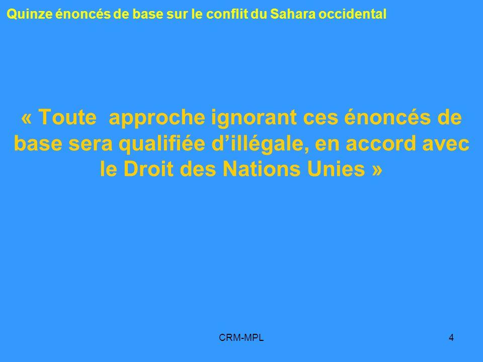 CRM-MPL4 Quinze énoncés de base sur le conflit du Sahara occidental « Toute approche ignorant ces énoncés de base sera qualifiée dillégale, en accord avec le Droit des Nations Unies »