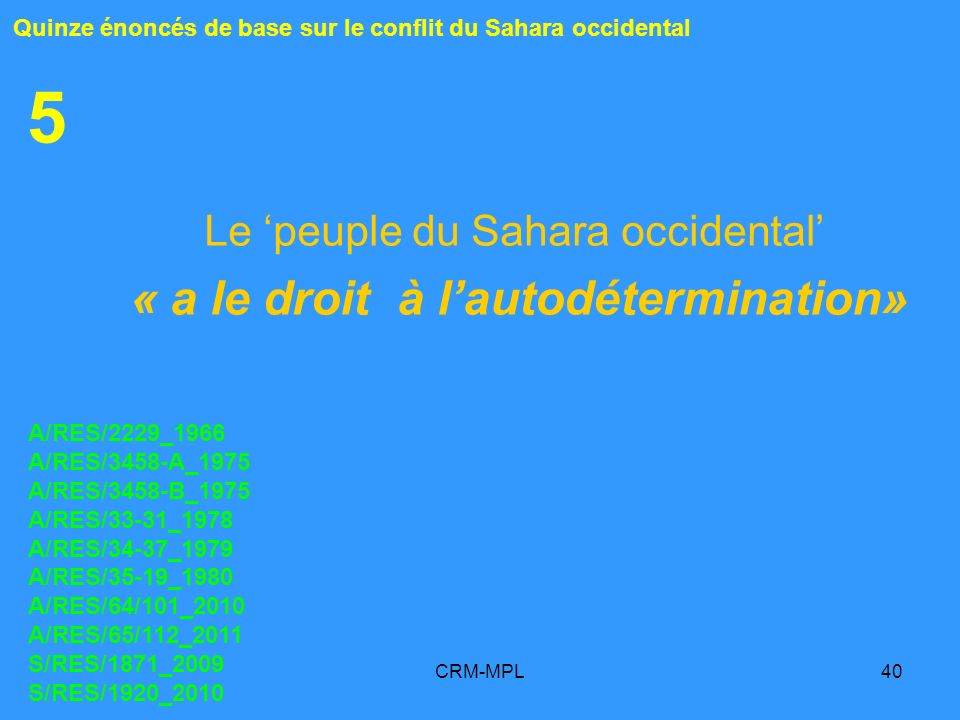 CRM-MPL40 5 Le peuple du Sahara occidental « a le droit à lautodétermination» Quinze énoncés de base sur le conflit du Sahara occidental A/RES/2229_19
