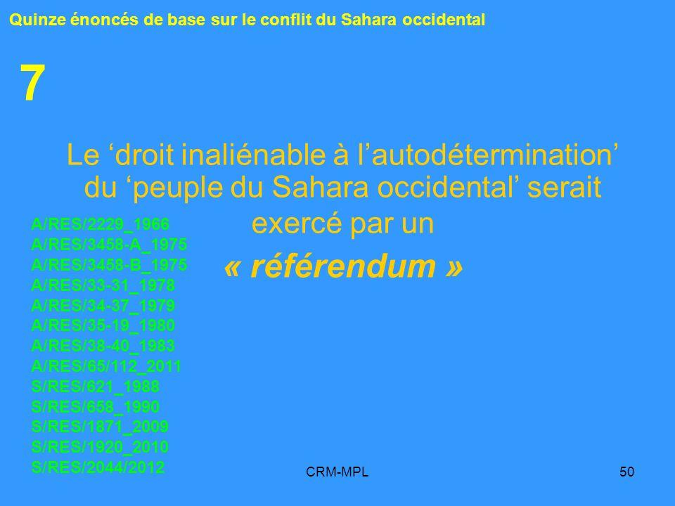 CRM-MPL50 7 Le droit inaliénable à lautodétermination du peuple du Sahara occidental serait exercé par un « référendum » Quinze énoncés de base sur le conflit du Sahara occidental A/RES/2229_1966 A/RES/3458-A_1975 A/RES/3458-B_1975 A/RES/33-31_1978 A/RES/34-37_1979 A/RES/35-19_1980 A/RES/38-40_1983 A/RES/65/112_2011 S/RES/621_1988 S/RES/658_1990 S/RES/1871_2009 S/RES/1920_2010 S/RES/2044/2012