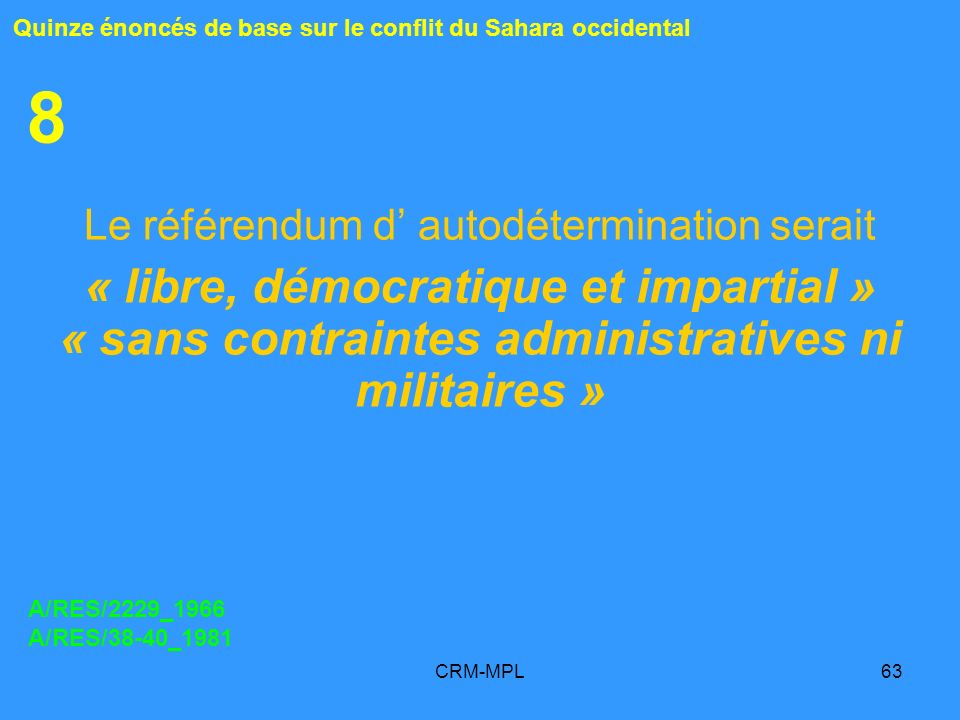 CRM-MPL63 8 Le référendum d autodétermination serait « libre, démocratique et impartial » « sans contraintes administratives ni militaires » Quinze énoncés de base sur le conflit du Sahara occidental A/RES/2229_1966 A/RES/38-40_1981