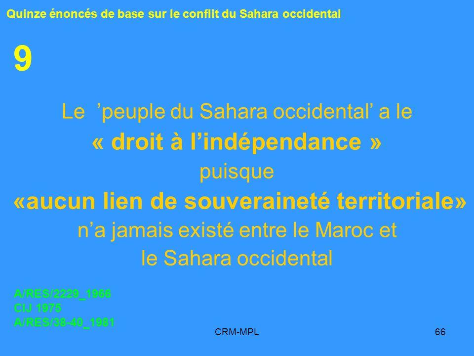 CRM-MPL66 9 Le peuple du Sahara occidental a le « droit à lindépendance » puisque «aucun lien de souveraineté territoriale» na jamais existé entre le Maroc et le Sahara occidental Quinze énoncés de base sur le conflit du Sahara occidental A/RES/2229_1966 CIJ 1975 A/RES/38-40_1981