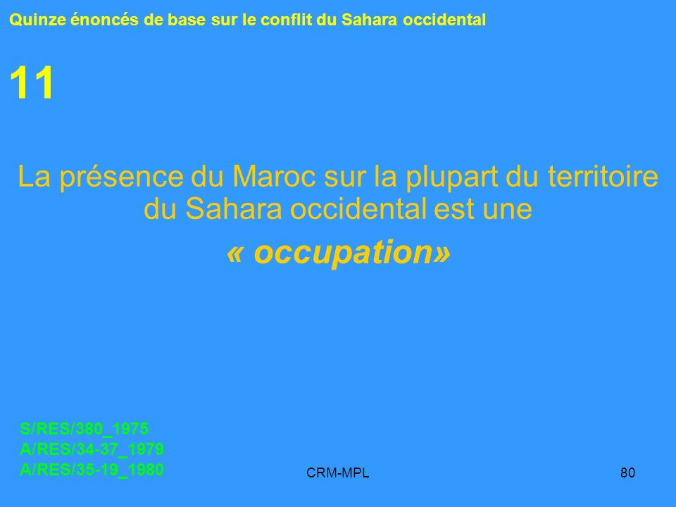 CRM-MPL80 11 La présence du Maroc sur la plupart du territoire du Sahara occidental est une « occupation» Quinze énoncés de base sur le conflit du Sahara occidental S/RES/380_1975 A/RES/34-37_1979 A/RES/35-19_1980