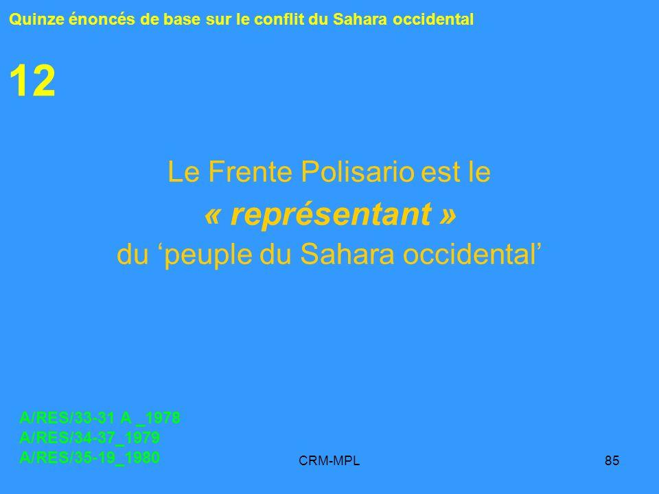 CRM-MPL85 12 Le Frente Polisario est le « représentant » du peuple du Sahara occidental Quinze énoncés de base sur le conflit du Sahara occidental A/RES/33-31 A _1978 A/RES/34-37_1979 A/RES/35-19_1980
