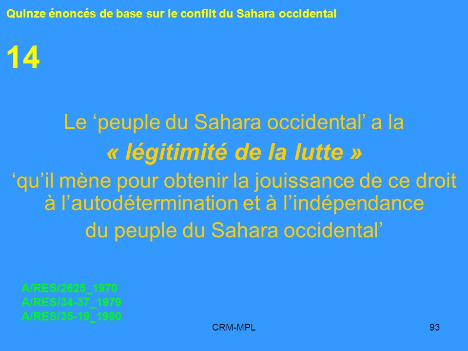 CRM-MPL93 14 Le peuple du Sahara occidental a la « légitimité de la lutte » quil mène pour obtenir la jouissance de ce droit à lautodétermination et à lindépendance du peuple du Sahara occidental Quinze énoncés de base sur le conflit du Sahara occidental A/RES/2625_1970 A/RES/34-37_1979 A/RES/35-19_1980
