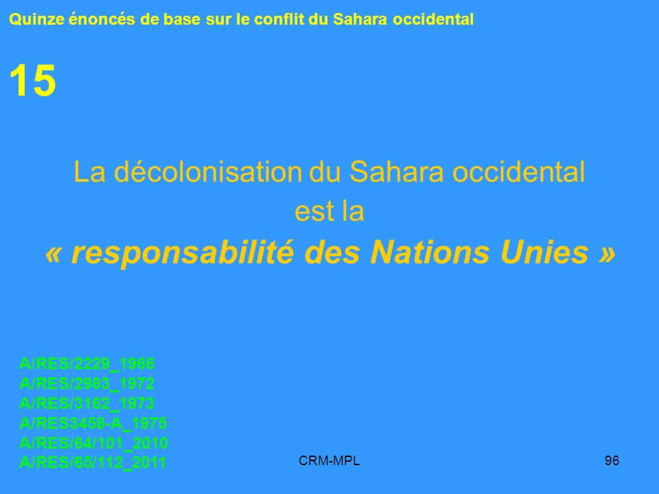 CRM-MPL96 15 La décolonisation du Sahara occidental est la « responsabilité des Nations Unies » Quinze énoncés de base sur le conflit du Sahara occidental A/RES/2229_1966 A/RES/2983_1972 A/RES/3162_1973 A/RES3458-A_1975 A/RES/64/101_2010 A/RES/65/112_2011
