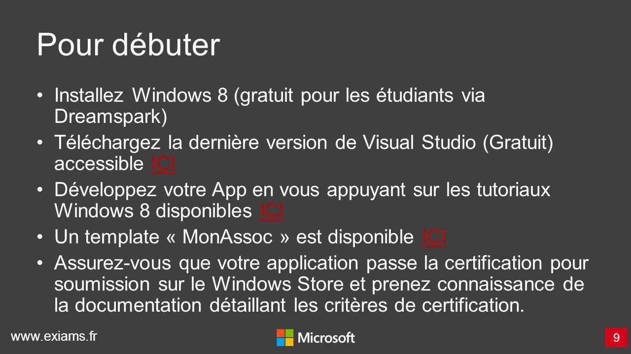 www.exiams.fr Pour débuter Installez Windows 8 (gratuit pour les étudiants via Dreamspark) Téléchargez la dernière version de Visual Studio (Gratuit)