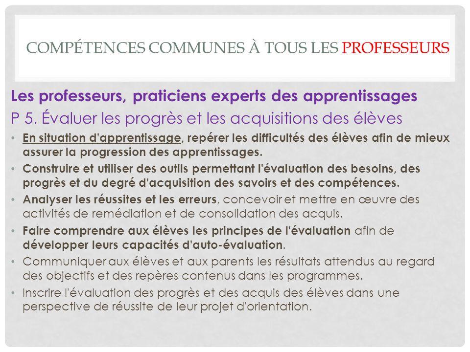 COMPÉTENCES COMMUNES À TOUS LES PROFESSEURS Les professeurs, praticiens experts des apprentissages P 5.