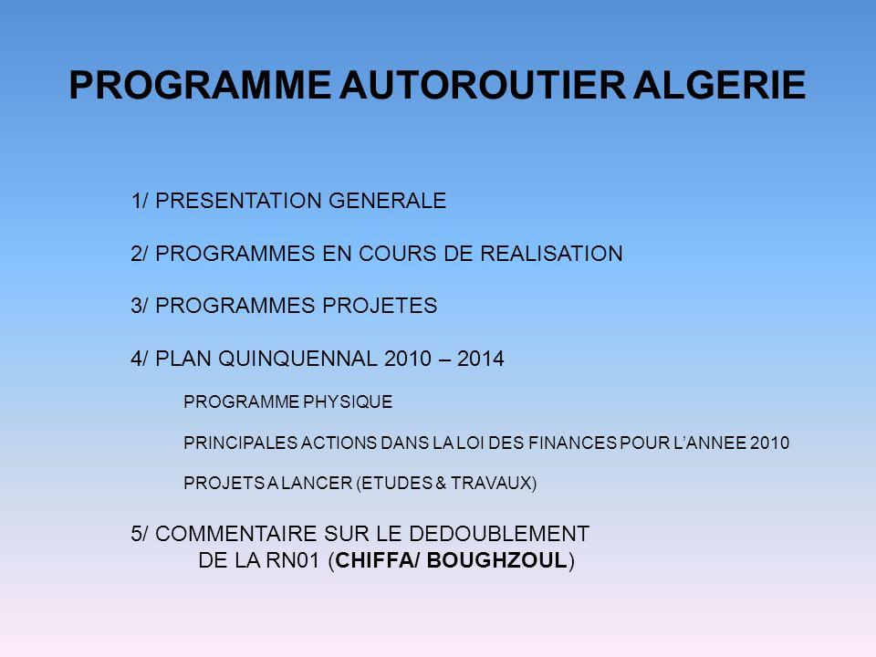 PROGRAMME AUTOROUTIER ALGERIE 1/ PRESENTATION GENERALE 2/ PROGRAMMES EN COURS DE REALISATION 3/ PROGRAMMES PROJETES 4/ PLAN QUINQUENNAL 2010 – 2014 PROGRAMME PHYSIQUE PRINCIPALES ACTIONS DANS LA LOI DES FINANCES POUR LANNEE 2010 PROJETS A LANCER (ETUDES & TRAVAUX) 5/ COMMENTAIRE SUR LE DEDOUBLEMENT DE LA RN01 (CHIFFA/ BOUGHZOUL)