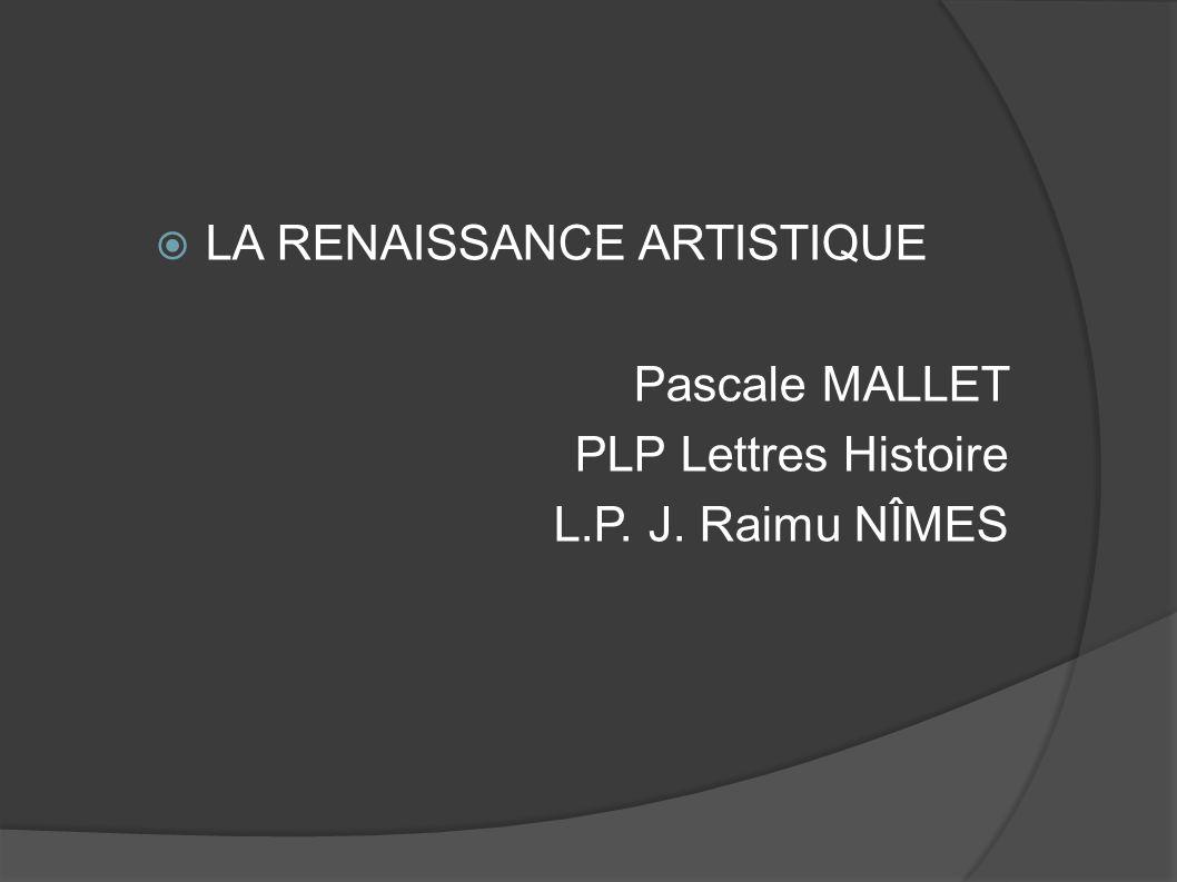 LA RENAISSANCE ARTISTIQUE Pascale MALLET PLP Lettres Histoire L.P. J. Raimu NÎMES