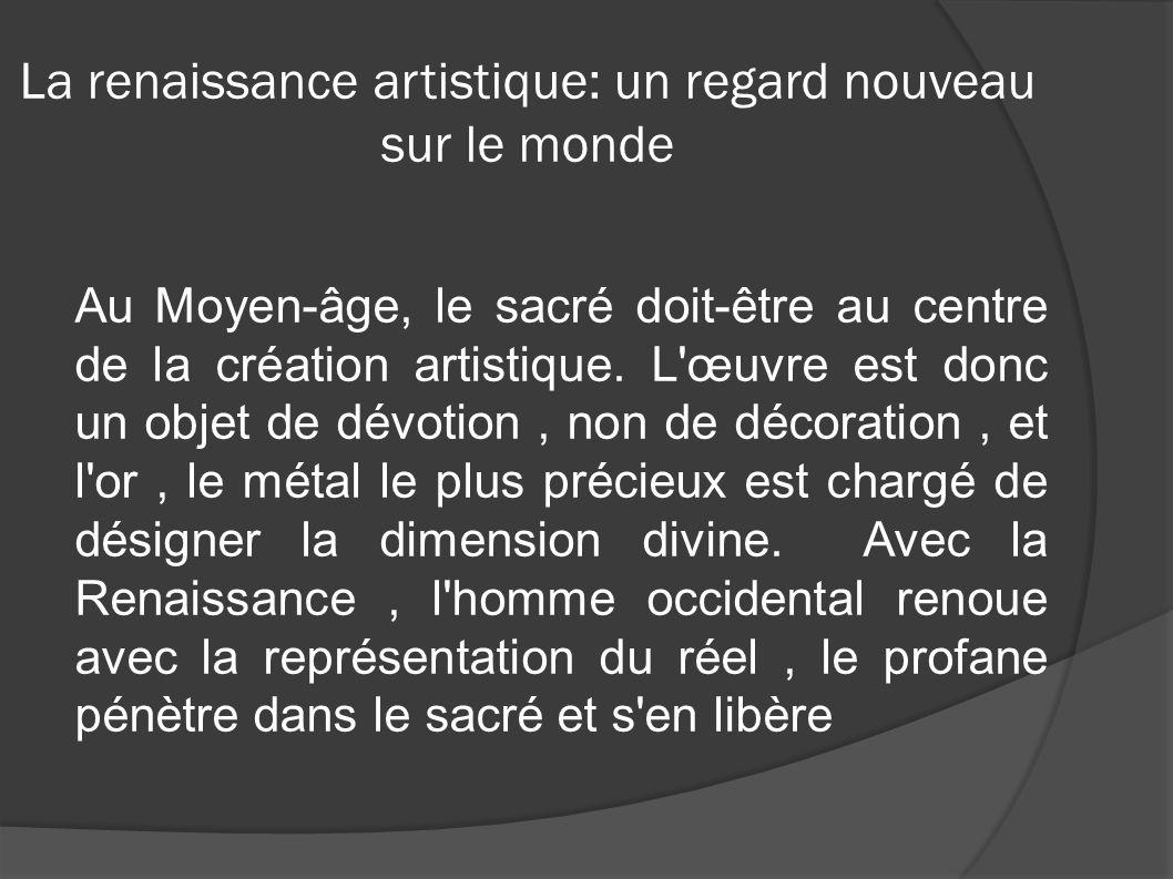 La renaissance artistique: un regard nouveau sur le monde Au Moyen-âge, le sacré doit-être au centre de la création artistique. L'œuvre est donc un ob