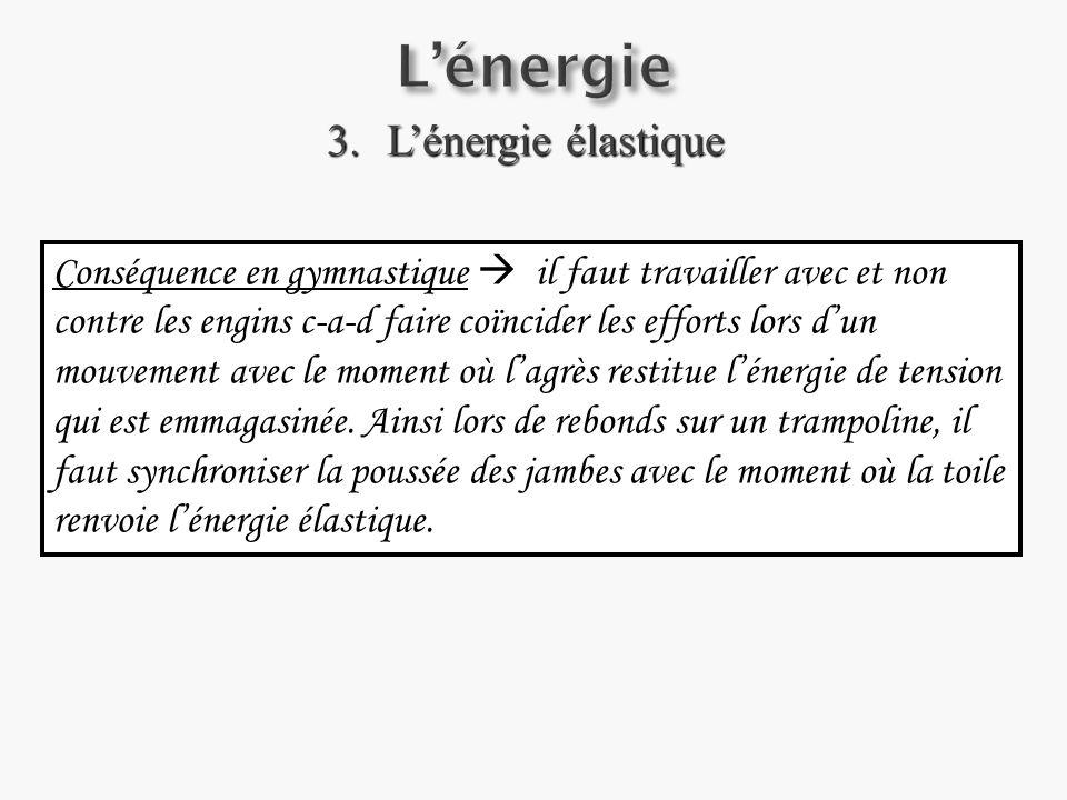 3.Lénergie élastique Conséquence en gymnastique il faut travailler avec et non contre les engins c-a-d faire coïncider les efforts lors dun mouvement avec le moment où lagrès restitue lénergie de tension qui est emmagasinée.