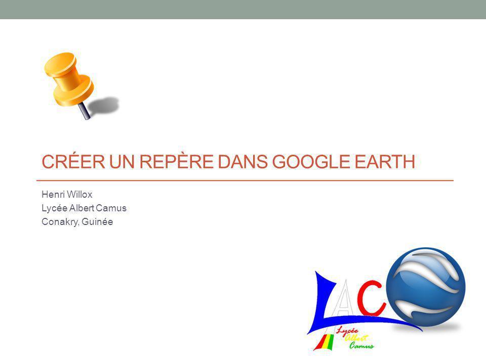CRÉER UN REPÈRE DANS GOOGLE EARTH Henri Willox Lycée Albert Camus Conakry, Guinée