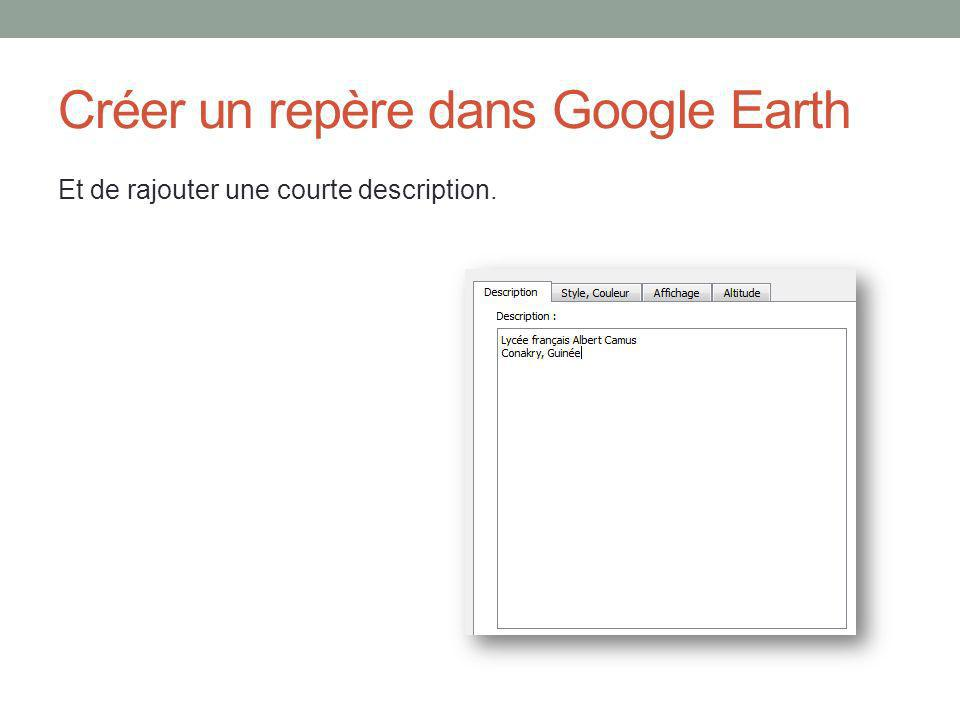 Créer un repère dans Google Earth Et de rajouter une courte description.