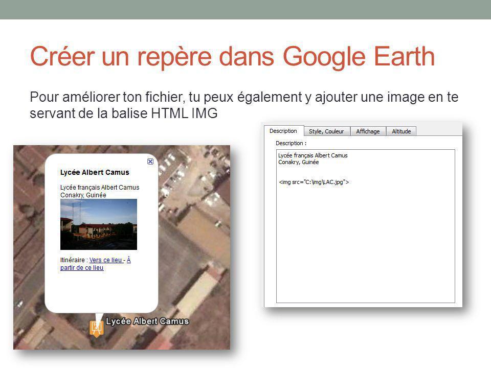 Créer un repère dans Google Earth Pour améliorer ton fichier, tu peux également y ajouter une image en te servant de la balise HTML IMG