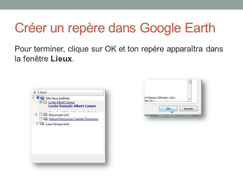 Créer un repère dans Google Earth Pour terminer, clique sur OK et ton repère apparaîtra dans la fenêtre Lieux.