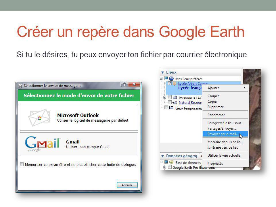 Créer un repère dans Google Earth Si tu le désires, tu peux envoyer ton fichier par courrier électronique