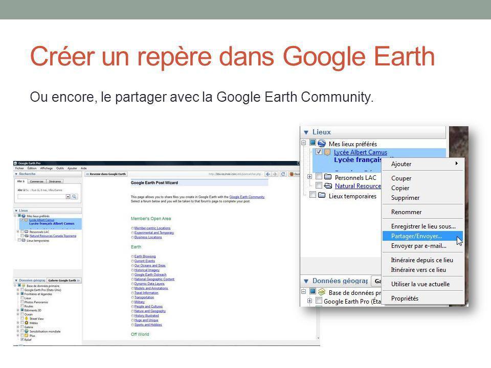 Créer un repère dans Google Earth Ou encore, le partager avec la Google Earth Community.
