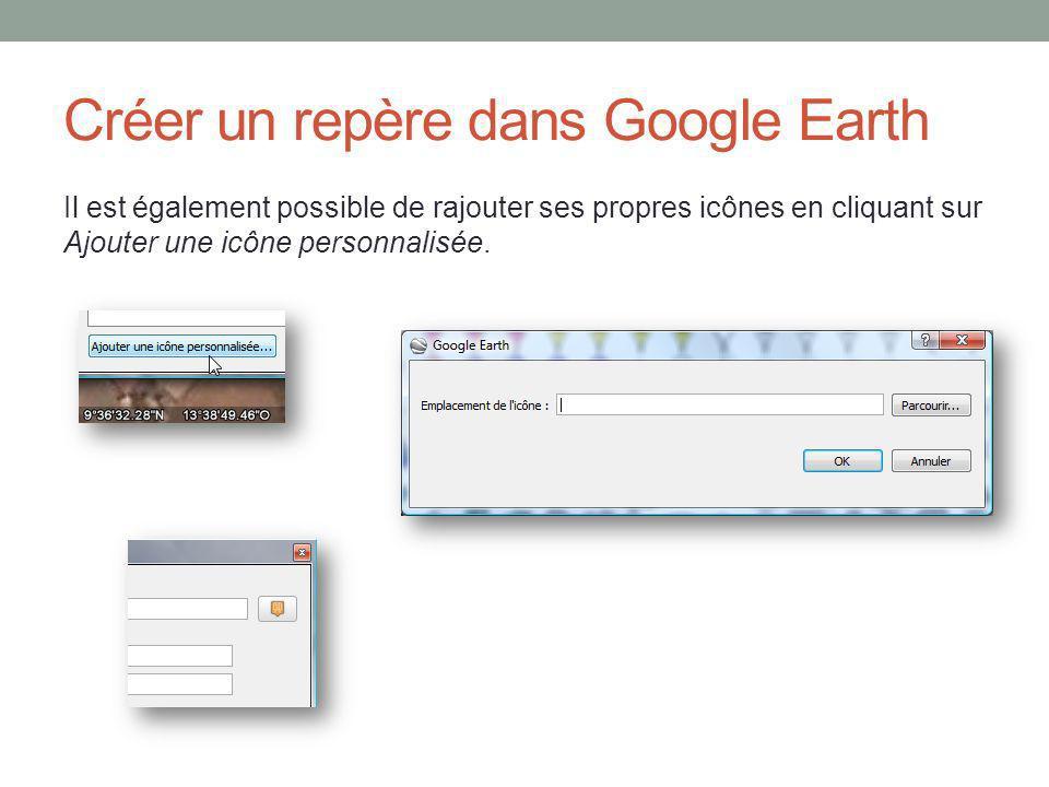 Créer un repère dans Google Earth Il est également possible de rajouter ses propres icônes en cliquant sur Ajouter une icône personnalisée.
