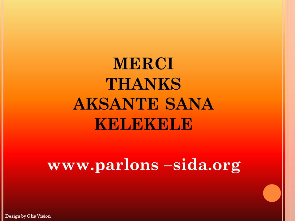 MERCI THANKS AKSANTE SANA KELEKELE www.parlons –sida.org Design by Glis Vision