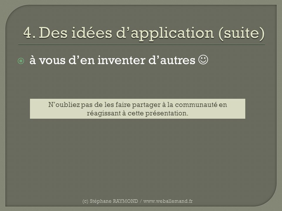 à vous den inventer dautres (c) Stéphane RAYMOND / www.weballemand.fr Noubliez pas de les faire partager à la communauté en réagissant à cette présent