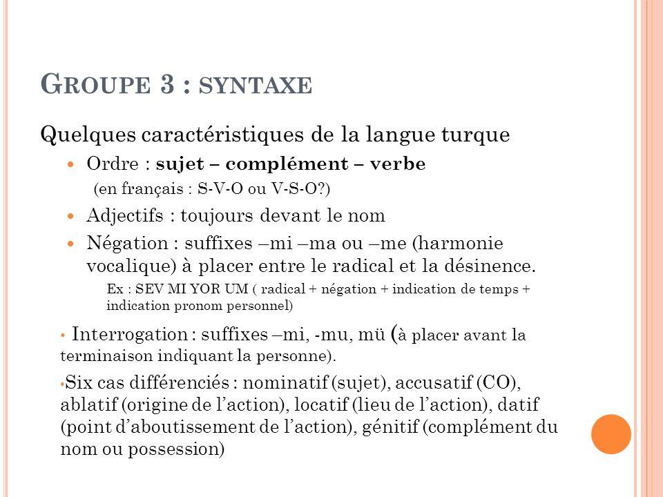 G ROUPE 3 : SYNTAXE Quelques caractéristiques de la langue turque Ordre : sujet – complément – verbe (en français : S-V-O ou V-S-O?) Adjectifs : toujo