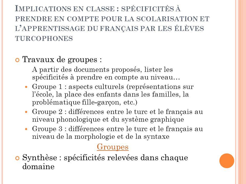 I MPLICATIONS EN CLASSE : SPÉCIFICITÉS À PRENDRE EN COMPTE POUR LA SCOLARISATION ET L APPRENTISSAGE DU FRANÇAIS PAR LES ÉLÈVES TURCOPHONES Travaux de