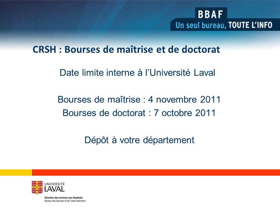 CRSH : Bourses de maîtrise et de doctorat Date limite interne à lUniversité Laval Bourses de maîtrise : 4 novembre 2011 Bourses de doctorat : 7 octobre 2011 Dépôt à votre département