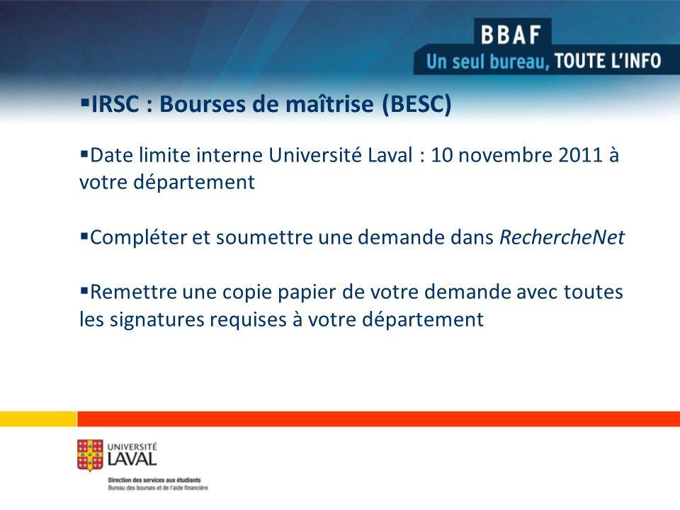 IRSC : Bourses de maîtrise (BESC) Date limite interne Université Laval : 10 novembre 2011 à votre département Compléter et soumettre une demande dans RechercheNet Remettre une copie papier de votre demande avec toutes les signatures requises à votre département