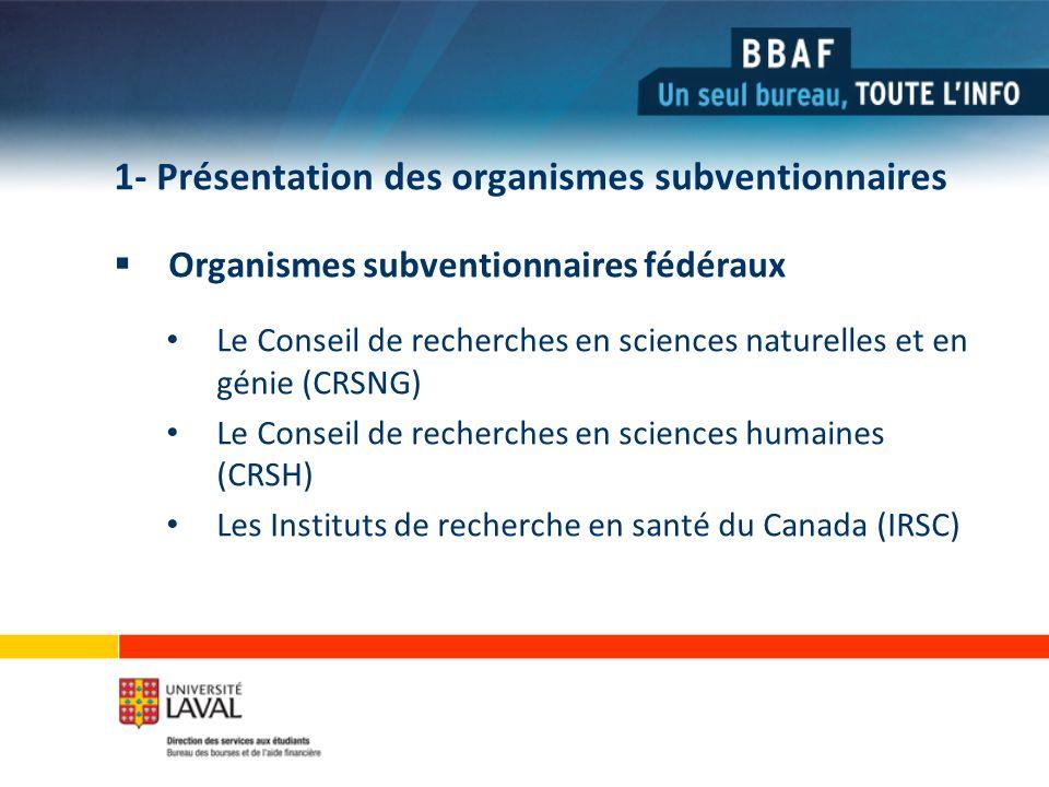 1- Présentation des organismes subventionnaires Organismes subventionnaires fédéraux Le Conseil de recherches en sciences naturelles et en génie (CRSNG) Le Conseil de recherches en sciences humaines (CRSH) Les Instituts de recherche en santé du Canada (IRSC)