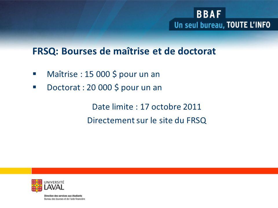 FRSQ: Bourses de maîtrise et de doctorat Maîtrise : 15 000 $ pour un an Doctorat : 20 000 $ pour un an Date limite : 17 octobre 2011 Directement sur le site du FRSQ