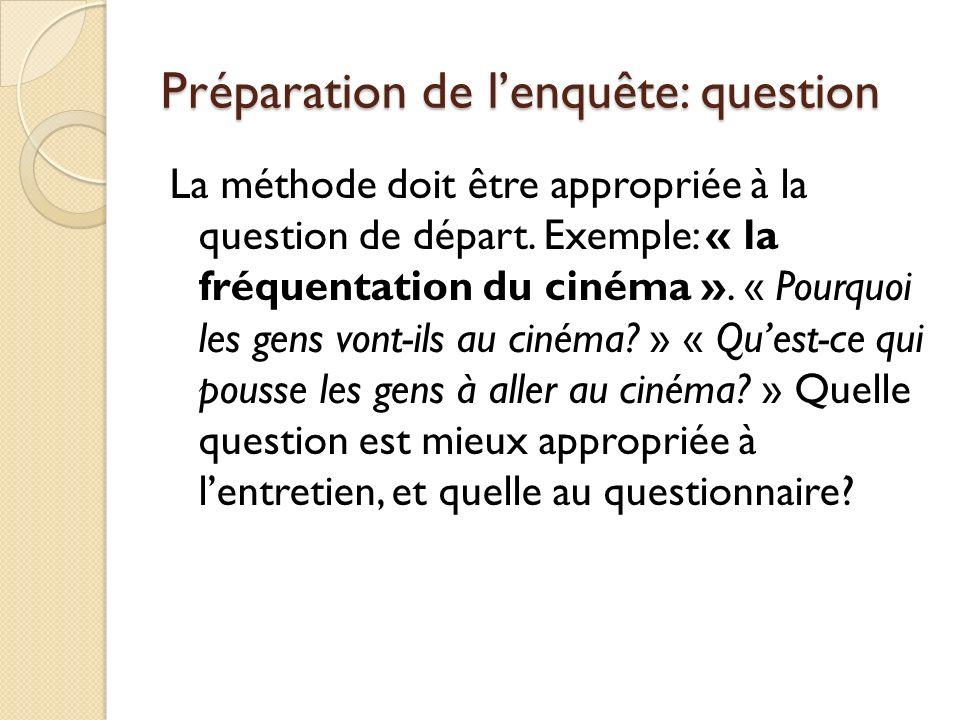 Préparation de lenquête: question La méthode doit être appropriée à la question de départ. Exemple: « la fréquentation du cinéma ». « Pourquoi les gen
