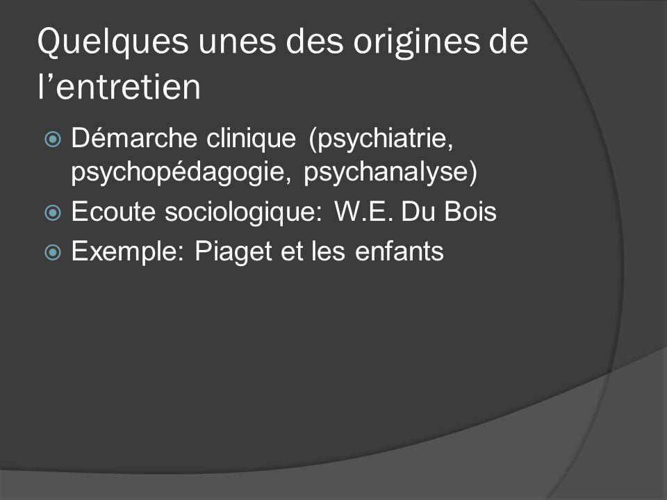 Quelques unes des origines de lentretien Démarche clinique (psychiatrie, psychopédagogie, psychanalyse) Ecoute sociologique: W.E. Du Bois Exemple: Pia