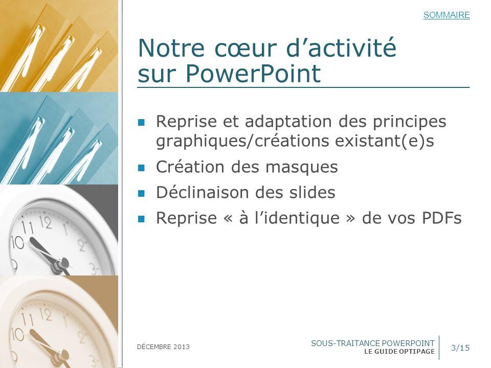 SOUS-TRAITANCE POWERPOINT LE GUIDE OPTIPAGE SOMMAIRE DÉCEMBRE 2013 Format des éléments à nous fournir 4/15 Fichier(s) PDF haute définition Si nécessaire vous nous envoyez par la suite des éléments séparément Format des slides à définir : 25,40 x 19,05* cm (format 4/3), A4, 16/9 e ou 16/10 e * Format PowerPoint par défaut
