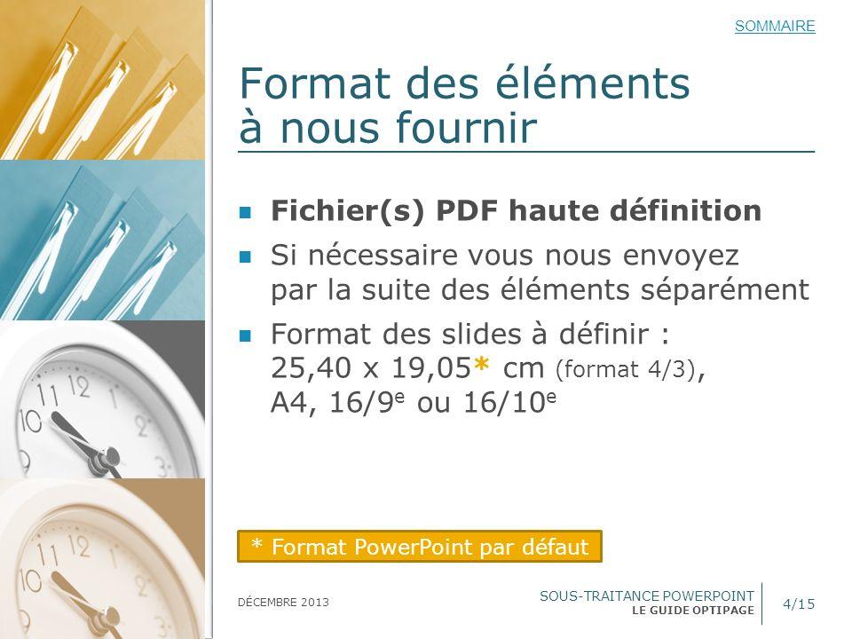 SOUS-TRAITANCE POWERPOINT LE GUIDE OPTIPAGE SOMMAIRE DÉCEMBRE 2013 Format des éléments à nous fournir 4/15 Fichier(s) PDF haute définition Si nécessai