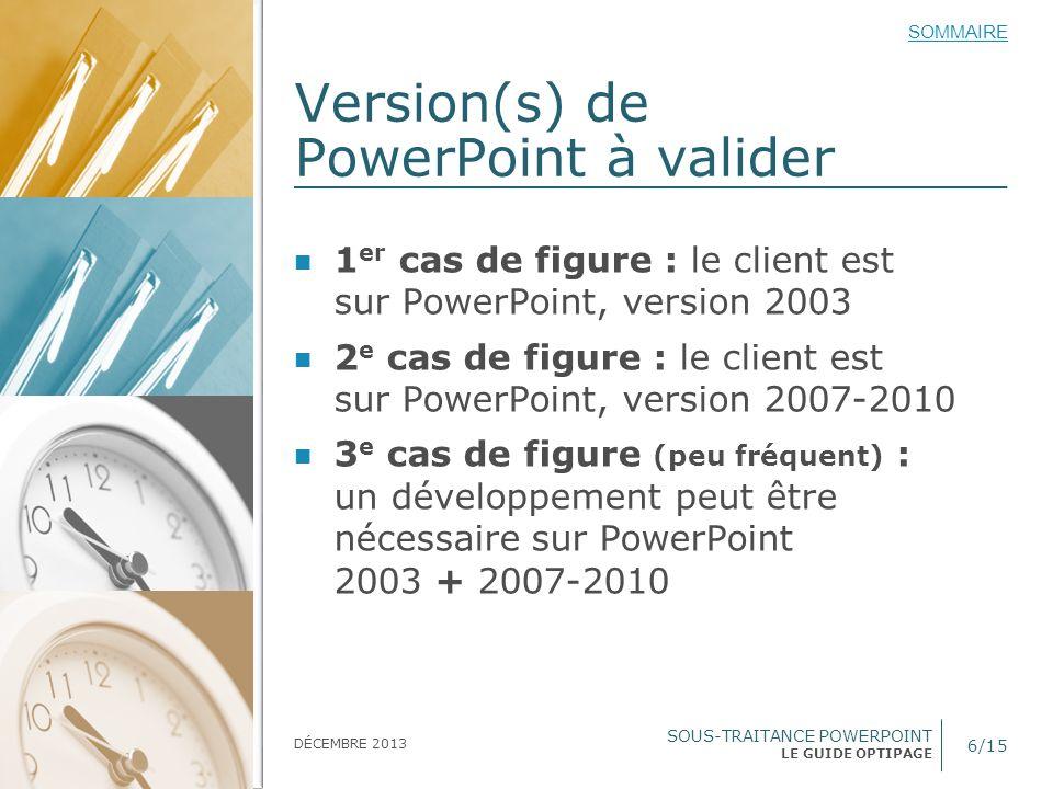 SOUS-TRAITANCE POWERPOINT LE GUIDE OPTIPAGE SOMMAIRE DÉCEMBRE 2013 Version(s) de PowerPoint à valider 6/15 1 er cas de figure : le client est sur Powe