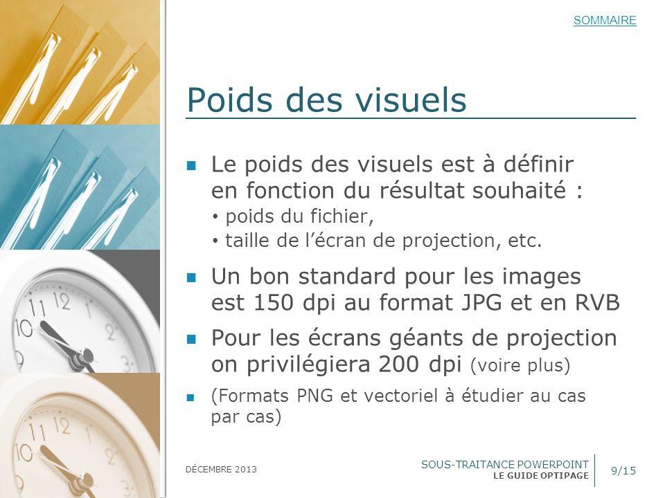 SOUS-TRAITANCE POWERPOINT LE GUIDE OPTIPAGE SOMMAIRE DÉCEMBRE 2013 On travaille en RVB 10/15 Nous repiquons les teintes RVB depuis le PDF avec Illustrator ou Photoshop (le cas échéant, nous fournir les cotes RVB précises) Prévoir des couleurs daccompagne- ment (pour les graphs, tableaux, etc.)