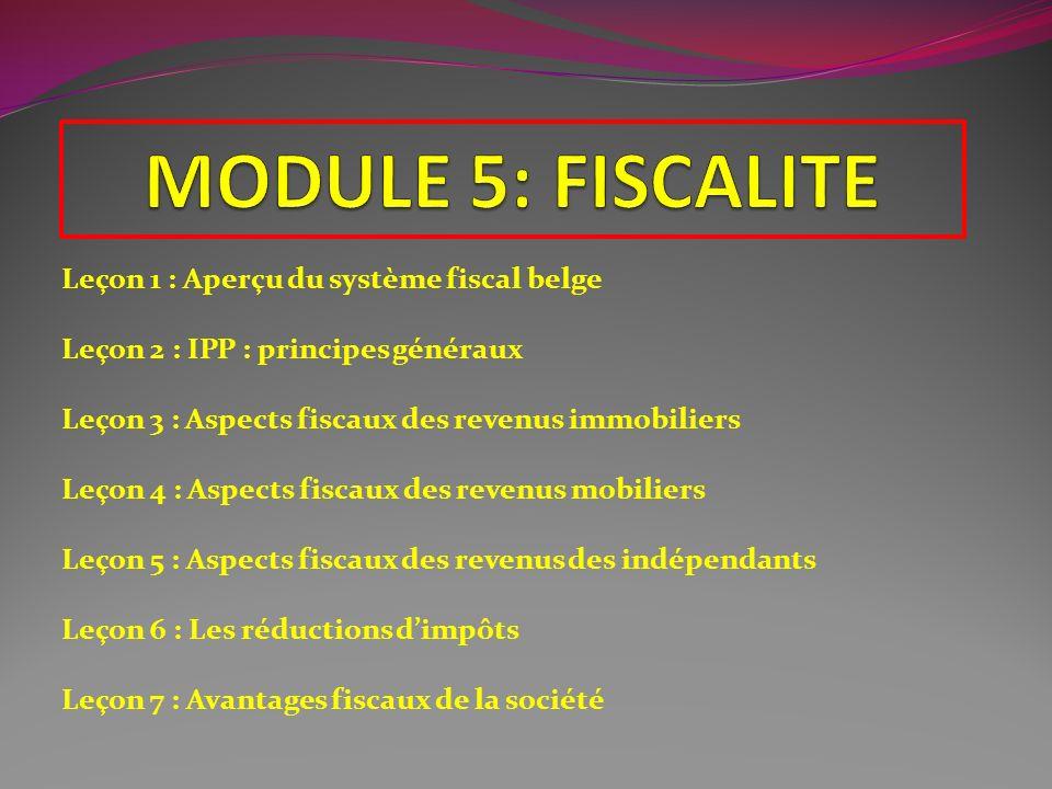 Leçon 1 : Aperçu du système fiscal belge Leçon 2 : IPP : principes généraux Leçon 3 : Aspects fiscaux des revenus immobiliers Leçon 4 : Aspects fiscau