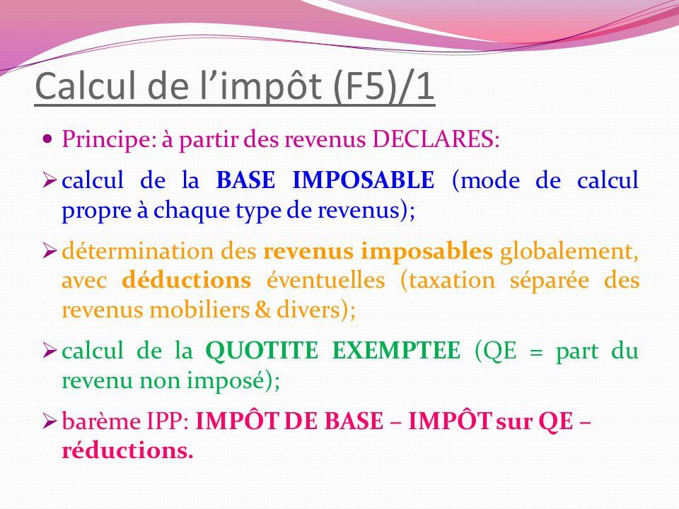 Calcul de limpôt (F5)/1 Principe: à partir des revenus DECLARES: calcul de la BASE IMPOSABLE (mode de calcul propre à chaque type de revenus); détermi