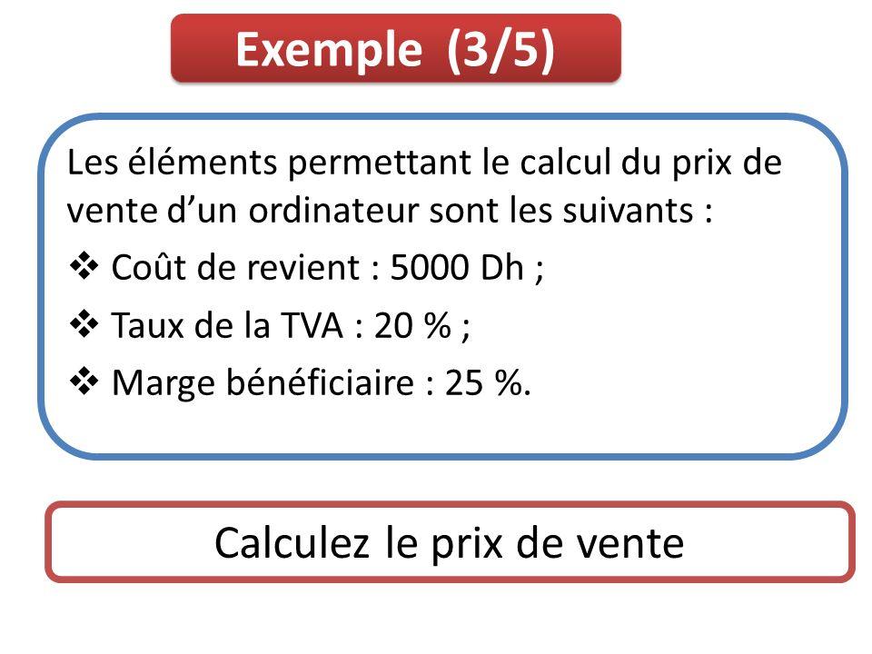Exemple (3/5) Les éléments permettant le calcul du prix de vente dun ordinateur sont les suivants : Coût de revient : 5000 Dh ; Taux de la TVA : 20 %