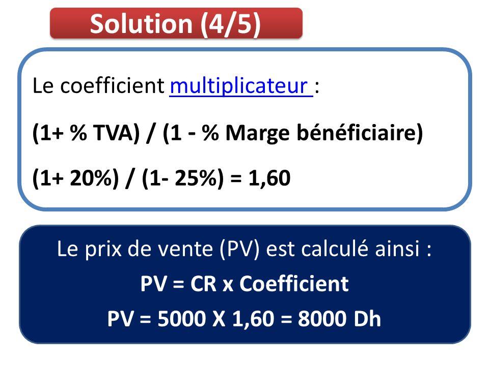 Solution (4/5) Le coefficient multiplicateur :multiplicateur (1+ % TVA) / (1 - % Marge bénéficiaire) (1+ 20%) / (1- 25%) = 1,60 Le prix de vente (PV)
