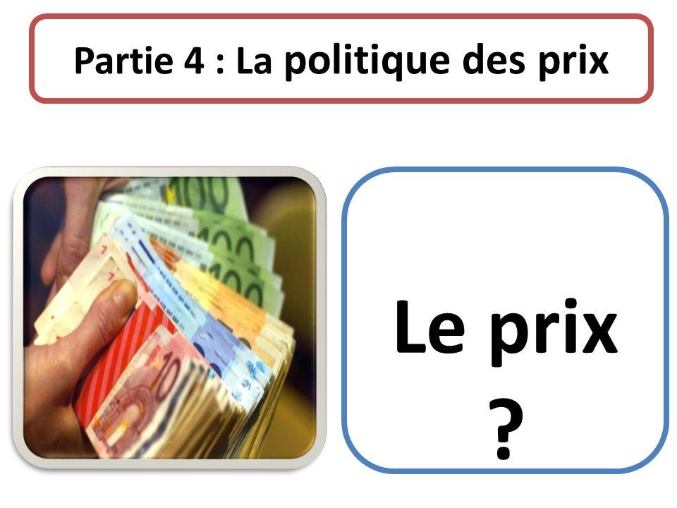 Partie 4 : La politique des prix Le prix ?