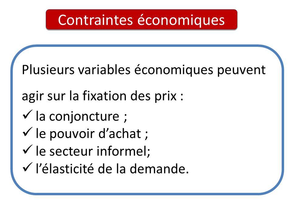 Contraintes économiques Plusieurs variables économiques peuvent agir sur la fixation des prix : la conjoncture ; le pouvoir dachat ; le secteur inform