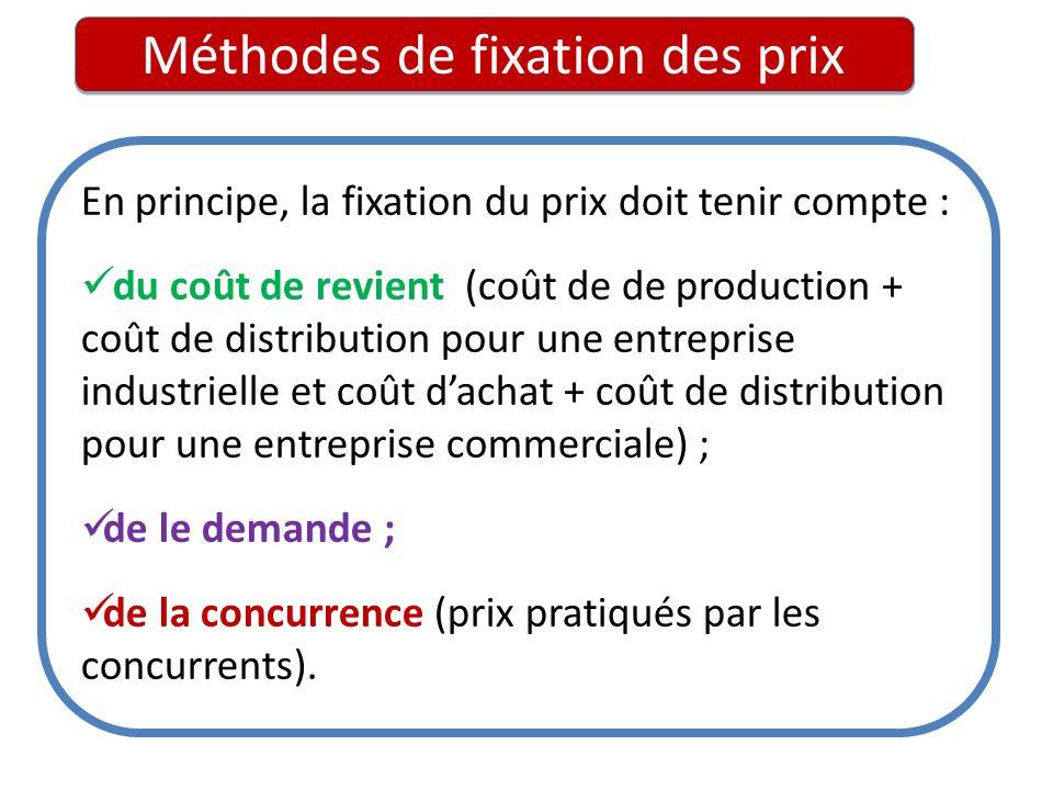 Méthodes de fixation des prix En principe, la fixation du prix doit tenir compte : du coût de revient (coût de de production + coût de distribution po