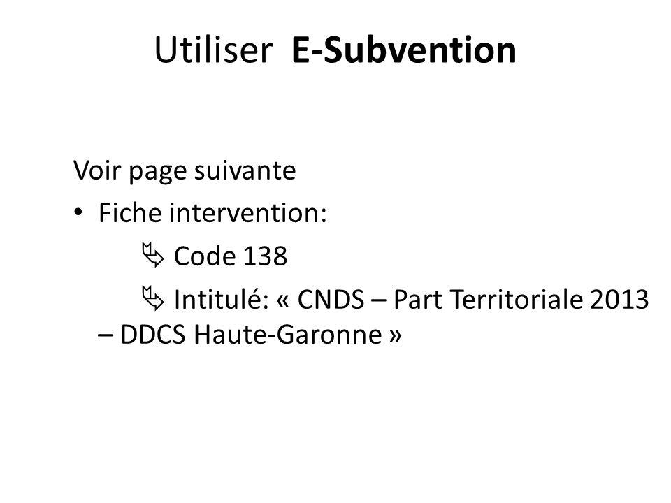 Voir page suivante Fiche intervention: Code 138 Intitulé: « CNDS – Part Territoriale 2013 – DDCS Haute-Garonne » Utiliser E-Subvention